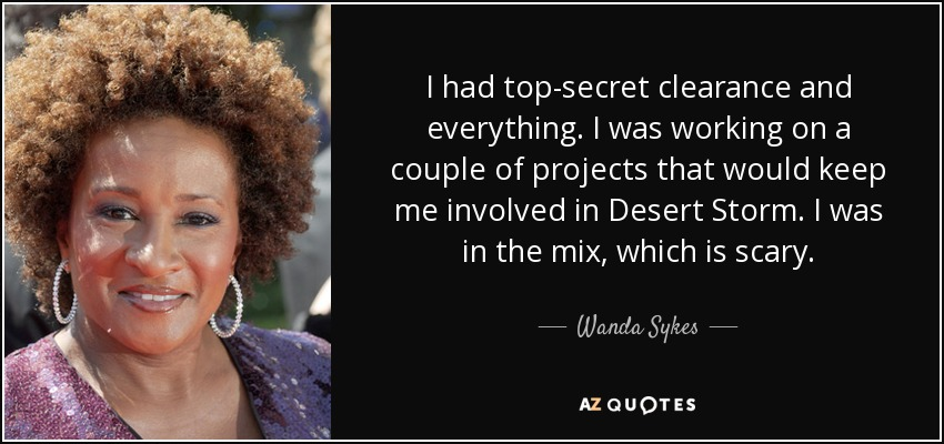 I had top-secret clearance and everything. I was working on a couple of projects that would keep me involved in Desert Storm. I was in the mix, which is scary. - Wanda Sykes