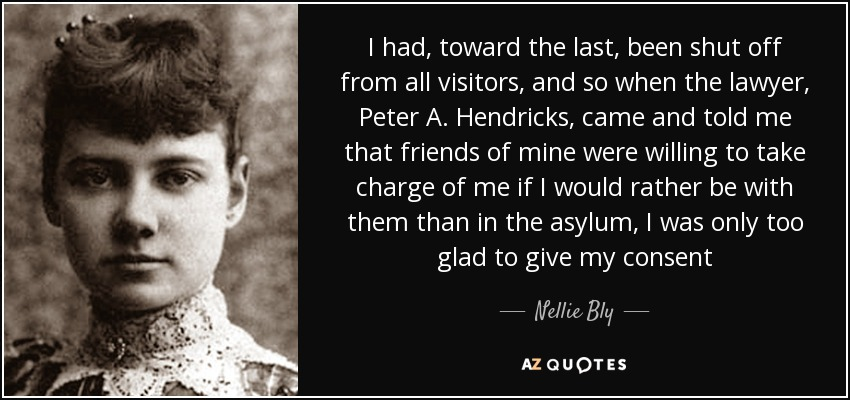 I had, toward the last, been shut off from all visitors, and so when the lawyer, Peter A. Hendricks, came and told me that friends of mine were willing to take charge of me if I would rather be with them than in the asylum, I was only too glad to give my consent - Nellie Bly