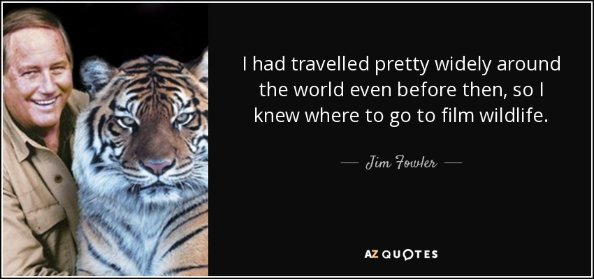 I had travelled pretty widely around the world even before then, so I knew where to go to film wildlife. - Jim Fowler