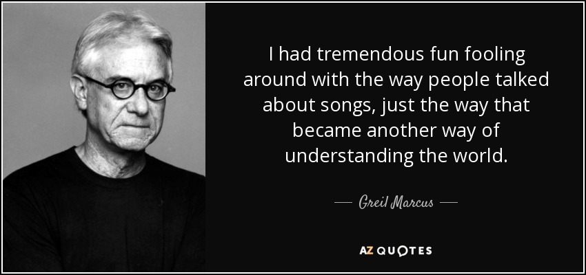 I had tremendous fun fooling around with the way people talked about songs, just the way that became another way of understanding the world. - Greil Marcus