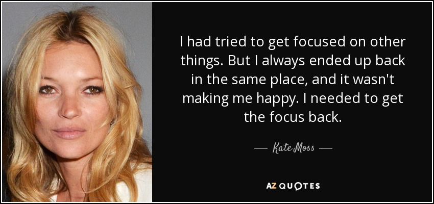 I had tried to get focused on other things. But I always ended up back in the same place, and it wasn't making me happy. I needed to get the focus back. - Kate Moss