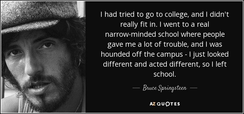 I had tried to go to college, and I didn't really fit in. I went to a real narrow-minded school where people gave me a lot of trouble, and I was hounded off the campus - I just looked different and acted different, so I left school. - Bruce Springsteen
