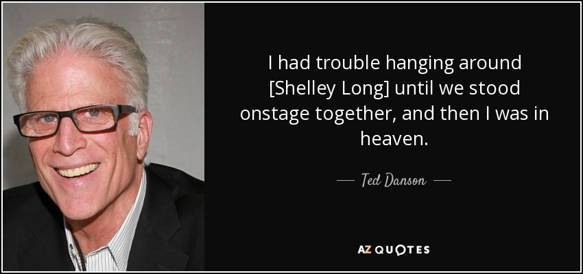 I had trouble hanging around [Shelley Long] until we stood onstage together, and then I was in heaven. - Ted Danson