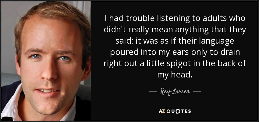 I had trouble listening to adults who didn't really mean anything that they said; it was as if their language poured into my ears only to drain right out a little spigot in the back of my head. - Reif Larsen