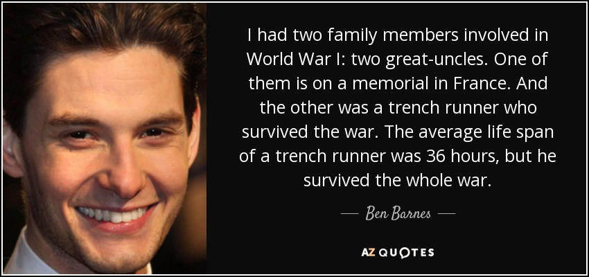 I had two family members involved in World War I: two great-uncles. One of them is on a memorial in France. And the other was a trench runner who survived the war. The average life span of a trench runner was 36 hours, but he survived the whole war. - Ben Barnes