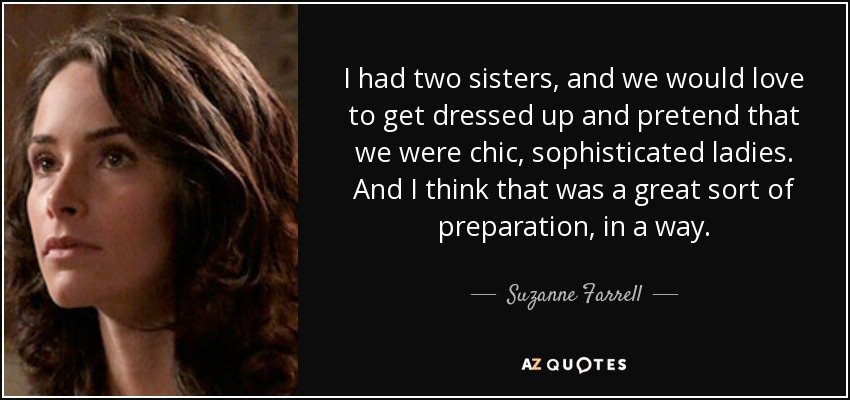 I had two sisters, and we would love to get dressed up and pretend that we were chic, sophisticated ladies. And I think that was a great sort of preparation, in a way. - Suzanne Farrell