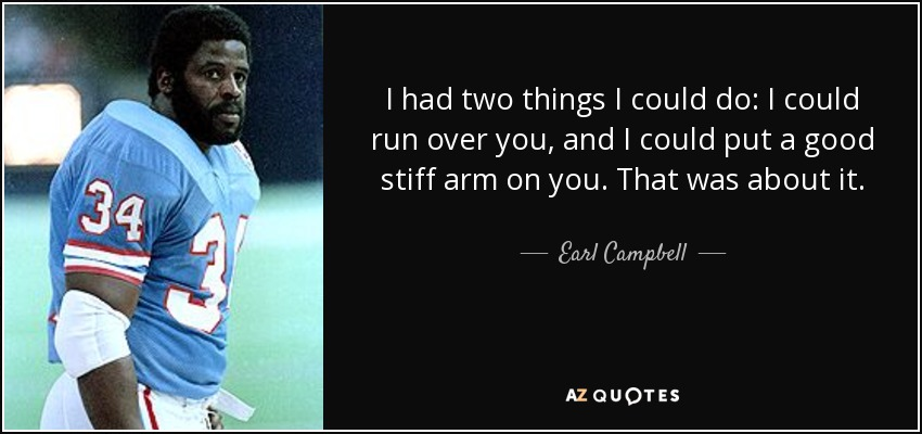 I had two things I could do: I could run over you, and I could put a good stiff arm on you. That was about it. - Earl Campbell