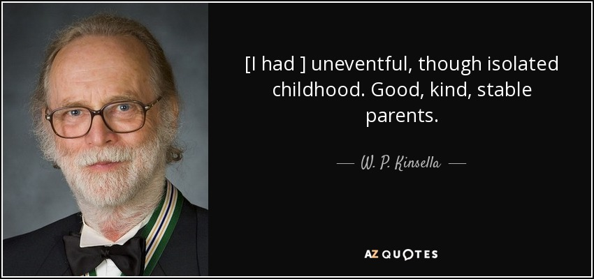 [I had ] uneventful, though isolated childhood. Good, kind, stable parents. - W. P. Kinsella