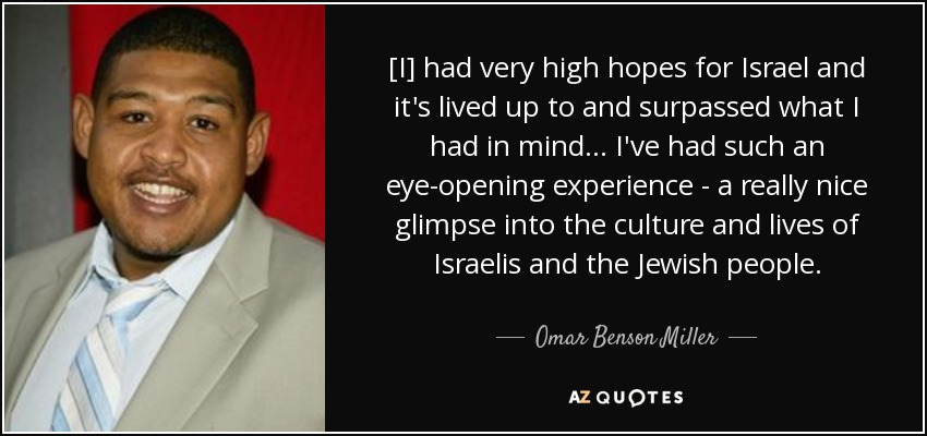 [I] had very high hopes for Israel and it's lived up to and surpassed what I had in mind... I've had such an eye-opening experience - a really nice glimpse into the culture and lives of Israelis and the Jewish people. - Omar Benson Miller