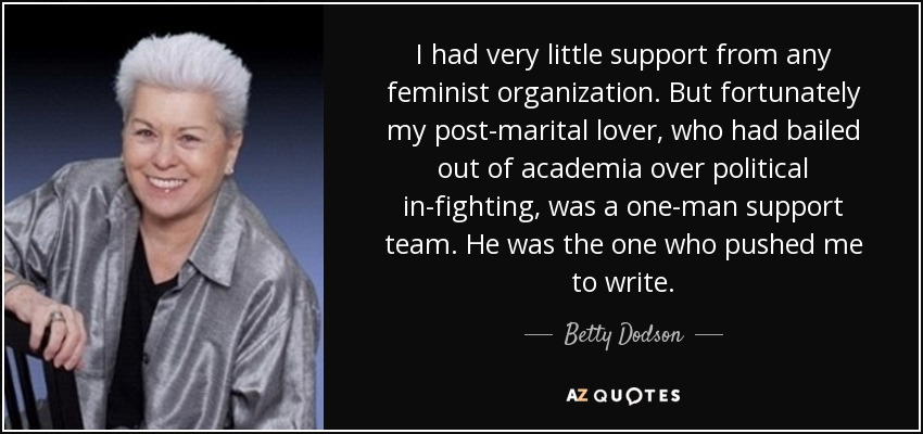 I had very little support from any feminist organization. But fortunately my post-marital lover, who had bailed out of academia over political in-fighting, was a one-man support team. He was the one who pushed me to write. - Betty Dodson