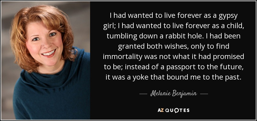 Melanie Benjamin quote: I had wanted to live forever as a ...