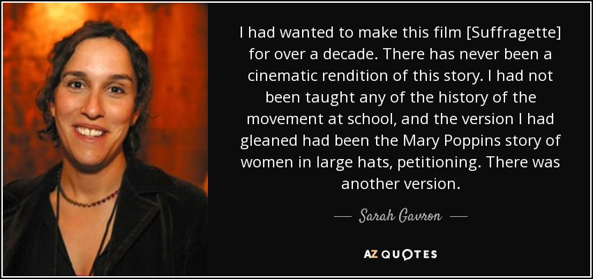 I had wanted to make this film [Suffragette] for over a decade. There has never been a cinematic rendition of this story. I had not been taught any of the history of the movement at school, and the version I had gleaned had been the Mary Poppins story of women in large hats, petitioning. There was another version. - Sarah Gavron