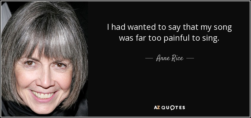I had wanted to say that my song was far too painful to sing. - Anne Rice