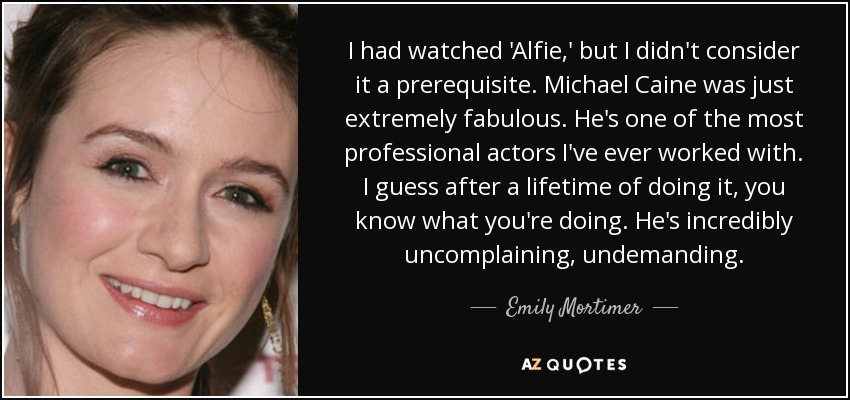I had watched 'Alfie,' but I didn't consider it a prerequisite. Michael Caine was just extremely fabulous. He's one of the most professional actors I've ever worked with. I guess after a lifetime of doing it, you know what you're doing. He's incredibly uncomplaining, undemanding. - Emily Mortimer