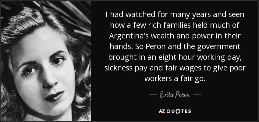 I had watched for many years and seen how a few rich families held much of Argentina's wealth and power in their hands. So Peron and the government brought in an eight hour working day , sickness pay and fair wages to give poor workers a fair go . - Evita Peron