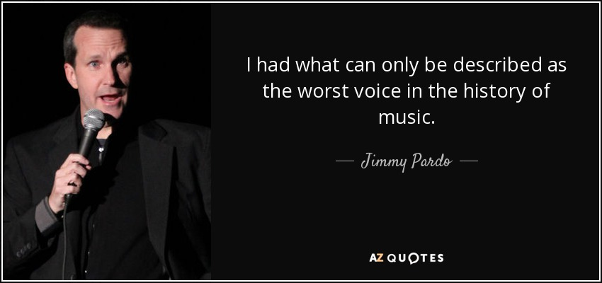 I had what can only be described as the worst voice in the history of music. - Jimmy Pardo