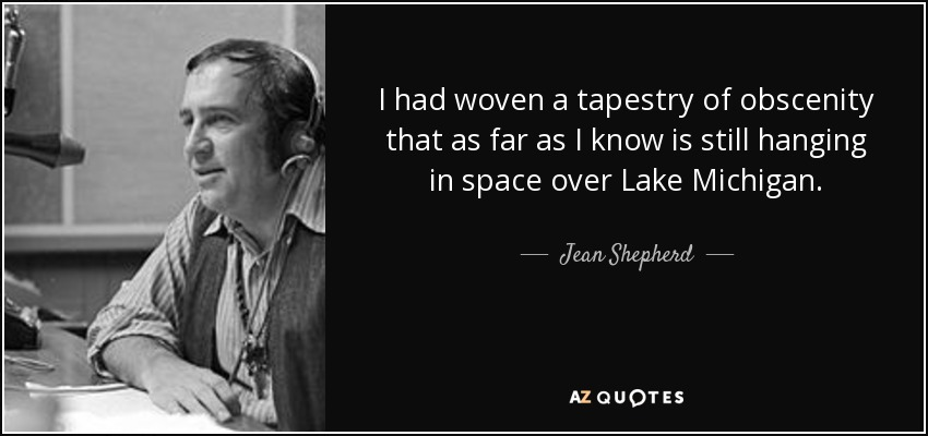 I had woven a tapestry of obscenity that as far as I know is still hanging in space over Lake Michigan. - Jean Shepherd