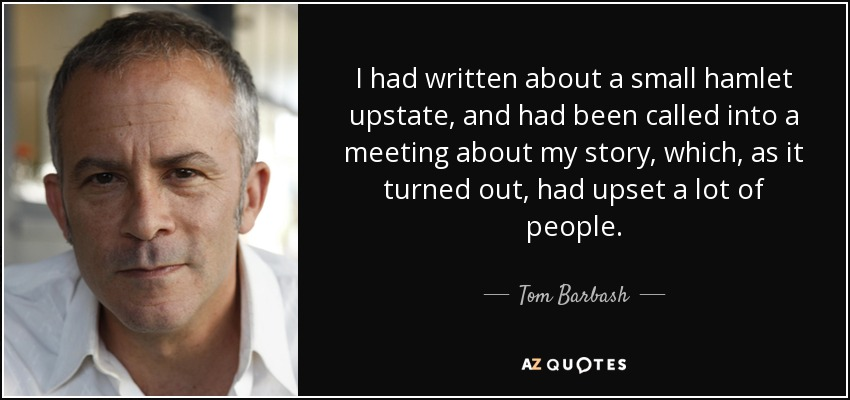 I had written about a small hamlet upstate, and had been called into a meeting about my story, which, as it turned out, had upset a lot of people. - Tom Barbash