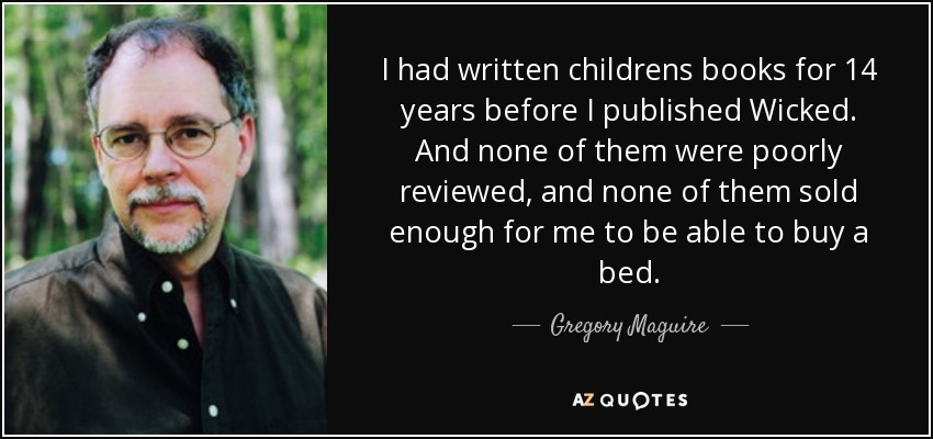 I had written childrens books for 14 years before I published Wicked. And none of them were poorly reviewed, and none of them sold enough for me to be able to buy a bed. - Gregory Maguire