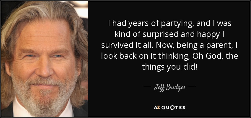 I had years of partying, and I was kind of surprised and happy I survived it all. Now, being a parent, I look back on it thinking, Oh God, the things you did! - Jeff Bridges