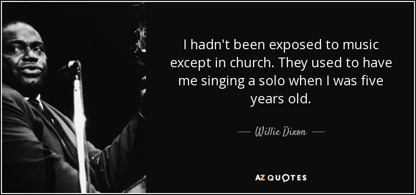 I hadn't been exposed to music except in church. They used to have me singing a solo when I was five years old. - Willie Dixon