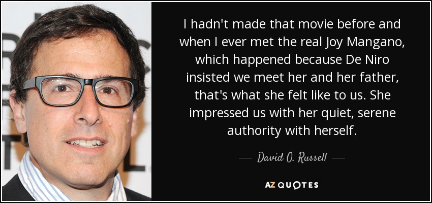 I hadn't made that movie before and when I ever met the real Joy Mangano, which happened because De Niro insisted we meet her and her father, that's what she felt like to us. She impressed us with her quiet, serene authority with herself. - David O. Russell
