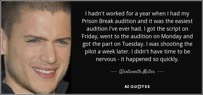 I hadn't worked for a year when I had my Prison Break audition and it was the easiest audition I've ever had. I got the script on Friday, went to the audition on Monday and got the part on Tuesday. I was shooting the pilot a week later. I didn't have time to be nervous - it happened so quickly. - Wentworth Miller