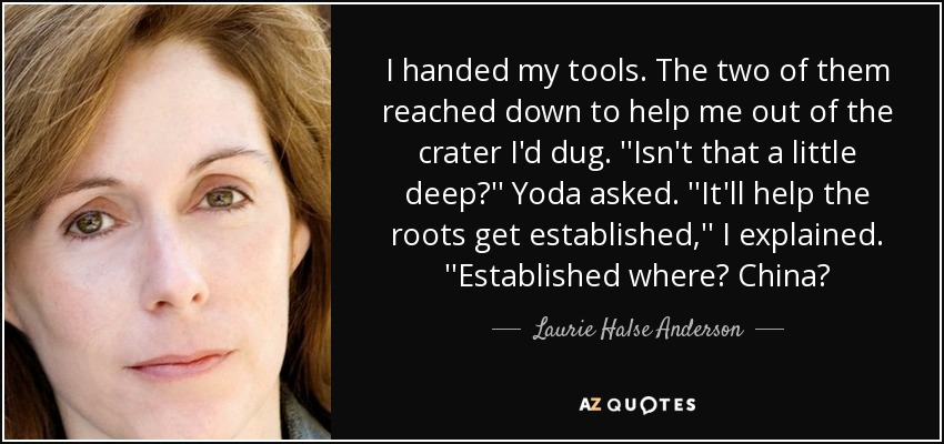 I handed my tools. The two of them reached down to help me out of the crater I'd dug. ''Isn't that a little deep?'' Yoda asked. ''It'll help the roots get established,'' I explained. ''Established where? China? - Laurie Halse Anderson