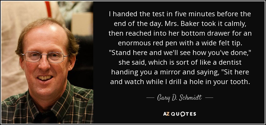 I handed the test in five minutes before the end of the day. Mrs. Baker took it calmly, then reached into her bottom drawer for an enormous red pen with a wide felt tip.