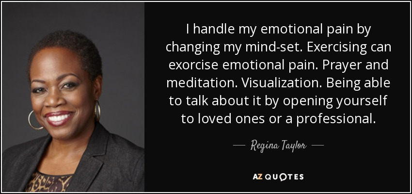 I handle my emotional pain by changing my mind-set. Exercising can exorcise emotional pain. Prayer and meditation. Visualization. Being able to talk about it by opening yourself to loved ones or a professional. - Regina Taylor
