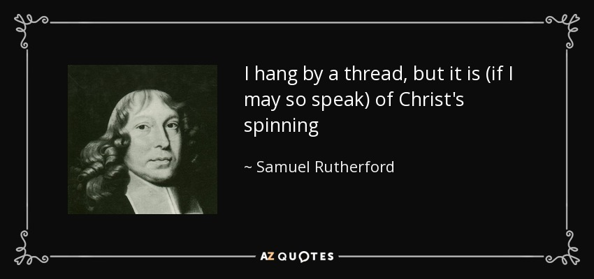 I hang by a thread, but it is (if I may so speak) of Christ's spinning - Samuel Rutherford
