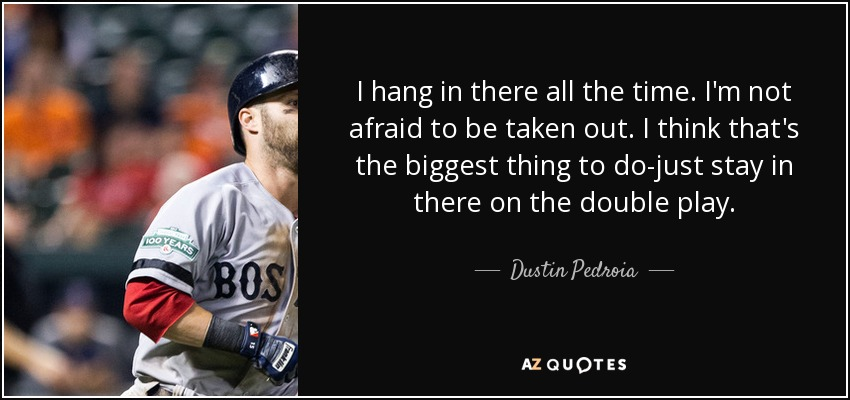 I hang in there all the time. I'm not afraid to be taken out. I think that's the biggest thing to do-just stay in there on the double play. - Dustin Pedroia
