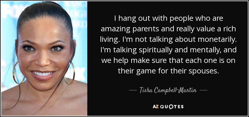 I hang out with people who are amazing parents and really value a rich living. I'm not talking about monetarily. I'm talking spiritually and mentally, and we help make sure that each one is on their game for their spouses. - Tisha Campbell-Martin
