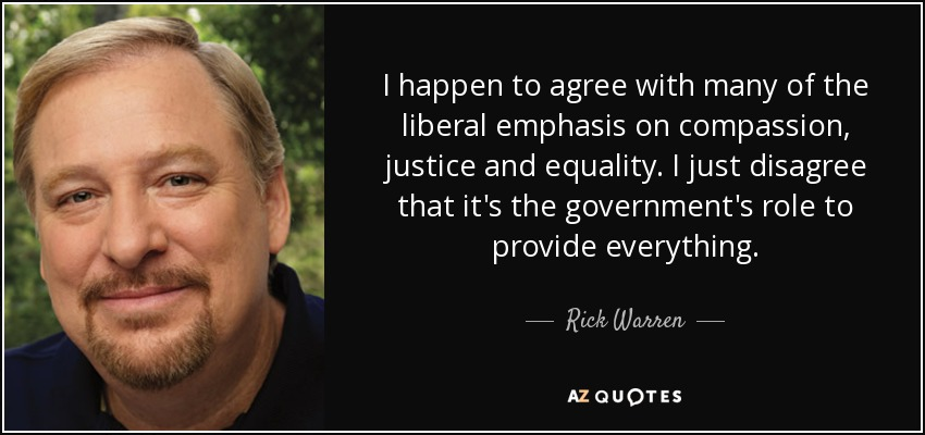 I happen to agree with many of the liberal emphasis on compassion, justice and equality. I just disagree that it's the government's role to provide everything. - Rick Warren