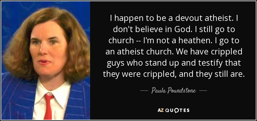 I happen to be a devout atheist. I don't believe in God. I still go to church -- I'm not a heathen. I go to an atheist church. We have crippled guys who stand up and testify that they were crippled, and they still are. - Paula Poundstone
