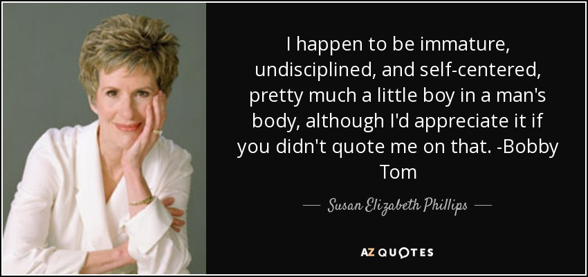 I happen to be immature, undisciplined, and self-centered, pretty much a little boy in a man's body, although I'd appreciate it if you didn't quote me on that. -Bobby Tom - Susan Elizabeth Phillips