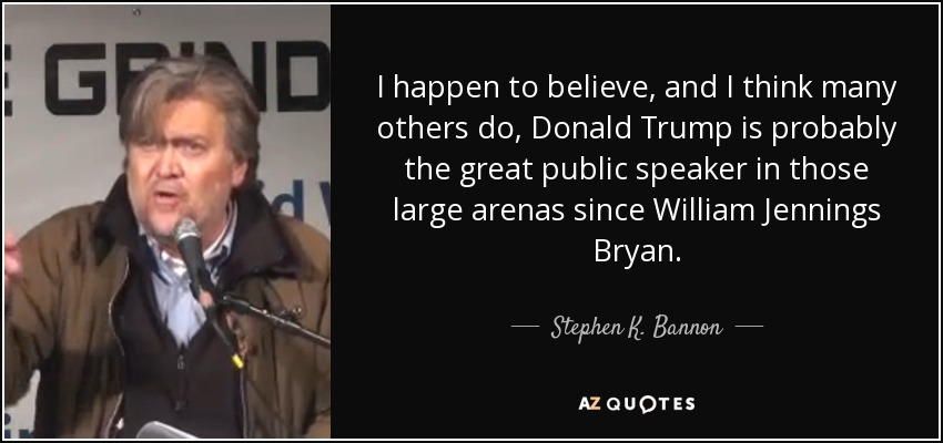 I happen to believe, and I think many others do, Donald Trump is probably the great public speaker in those large arenas since William Jennings Bryan. - Stephen K. Bannon