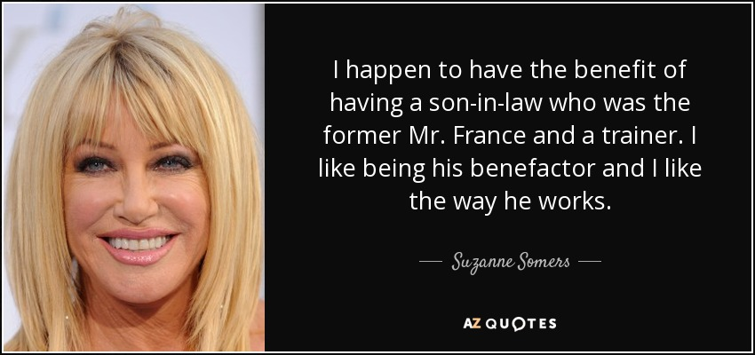 I happen to have the benefit of having a son-in-law who was the former Mr. France and a trainer. I like being his benefactor and I like the way he works. - Suzanne Somers