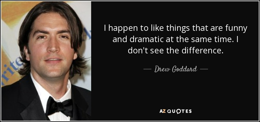 I happen to like things that are funny and dramatic at the same time. I don't see the difference. - Drew Goddard