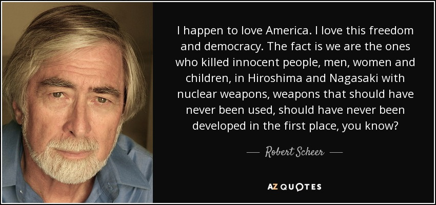 I happen to love America. I love this freedom and democracy. The fact is we are the ones who killed innocent people, men, women and children, in Hiroshima and Nagasaki with nuclear weapons, weapons that should have never been used, should have never been developed in the first place, you know? - Robert Scheer