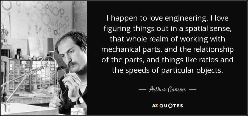Arthur Ganson Quote I Happen To Love Engineering I Love Figuring
