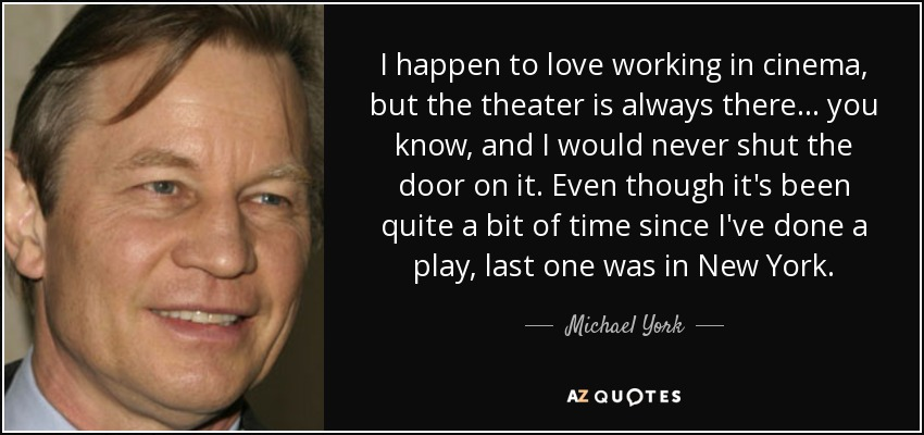 I happen to love working in cinema, but the theater is always there... you know, and I would never shut the door on it. Even though it's been quite a bit of time since I've done a play, last one was in New York. - Michael York