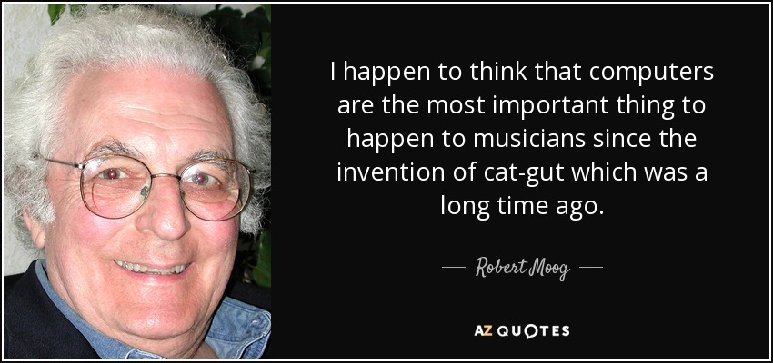 I happen to think that computers are the most important thing to happen to musicians since the invention of cat-gut which was a long time ago. - Robert Moog