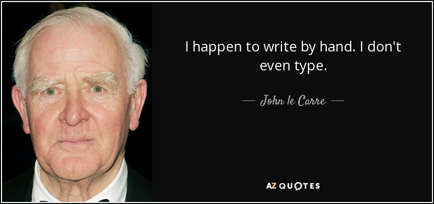 I happen to write by hand. I don't even type. - John le Carre