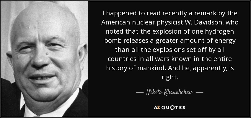 I happened to read recently a remark by the American nuclear physicist W. Davidson, who noted that the explosion of one hydrogen bomb releases a greater amount of energy than all the explosions set off by all countries in all wars known in the entire history of mankind. And he, apparently, is right. - Nikita Khrushchev