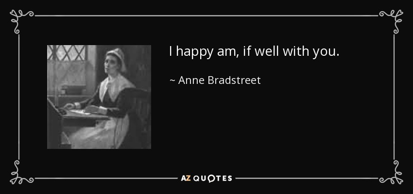 I happy am, if well with you. - Anne Bradstreet