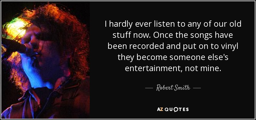 I hardly ever listen to any of our old stuff now. Once the songs have been recorded and put on to vinyl they become someone else's entertainment, not mine. - Robert Smith