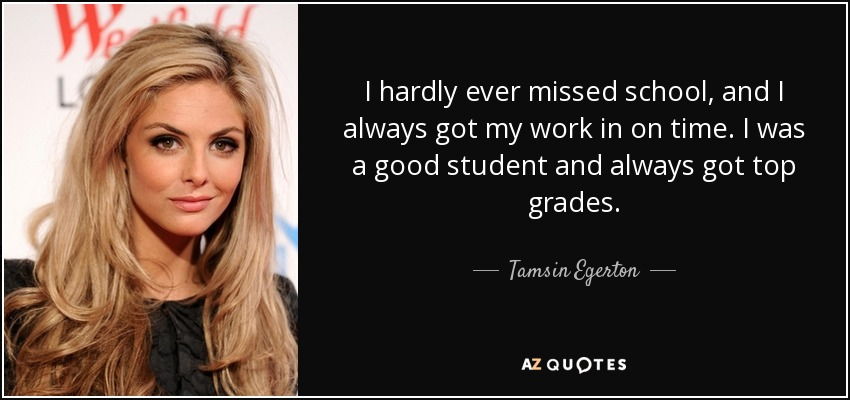 I hardly ever missed school, and I always got my work in on time. I was a good student and always got top grades. - Tamsin Egerton