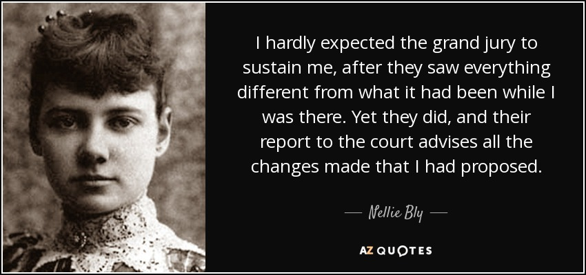 I hardly expected the grand jury to sustain me, after they saw everything different from what it had been while I was there. Yet they did, and their report to the court advises all the changes made that I had proposed. - Nellie Bly