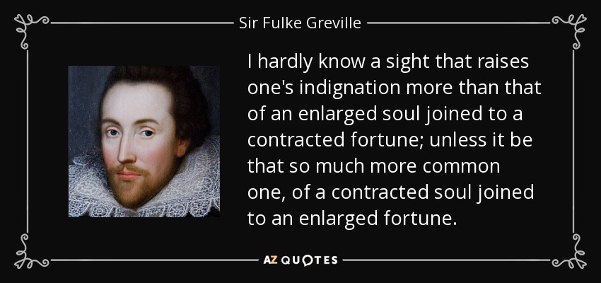 I hardly know a sight that raises one's indignation more than that of an enlarged soul joined to a contracted fortune; unless it be that so much more common one, of a contracted soul joined to an enlarged fortune. - Sir Fulke Greville
